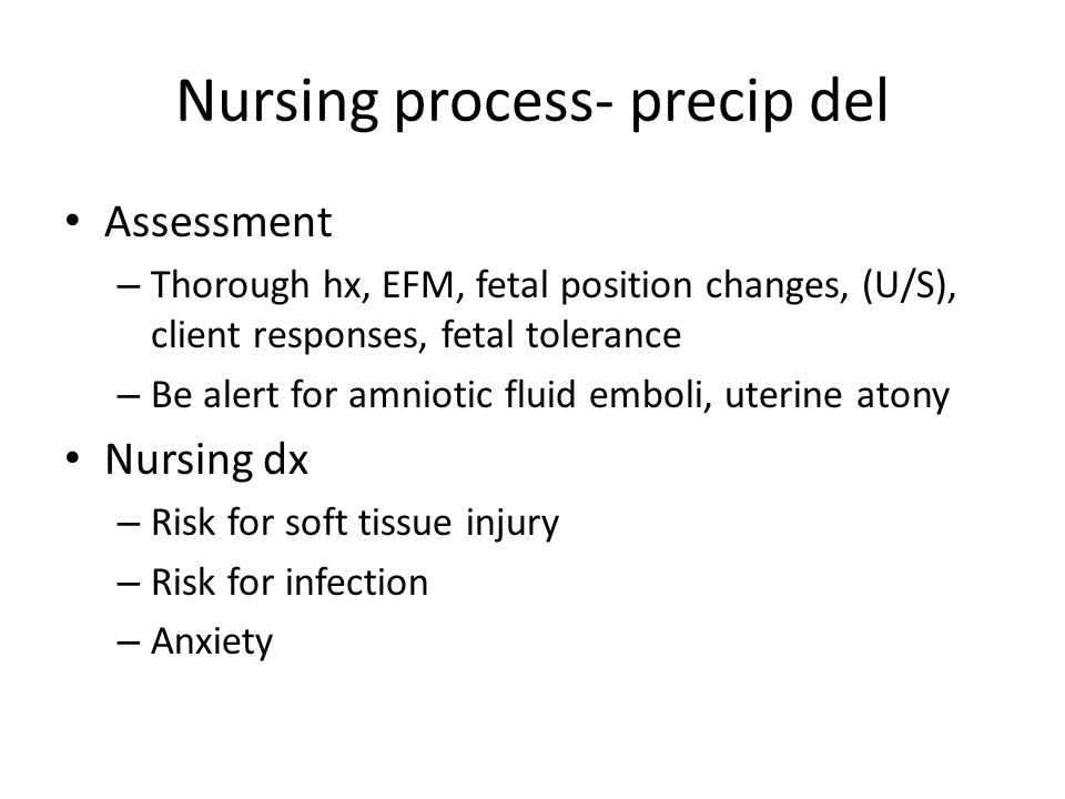 Assessment – Thorough hx, EFM, fetal position changes, (U/S), client responses, fetal tolerance – Be alert for amniotic fluid emboli, uterine atony Nu