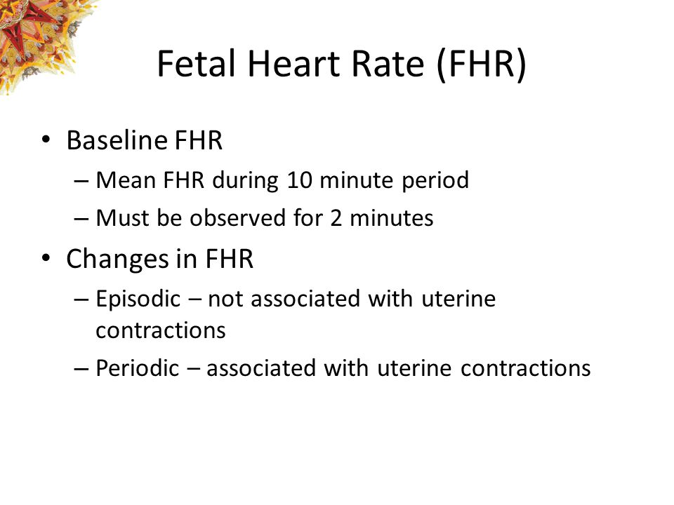Fetal Heart Rate (FHR) Baseline FHR – Mean FHR during 10 minute period – Must be observed for 2 minutes Changes in FHR – Episodic – not associated wit