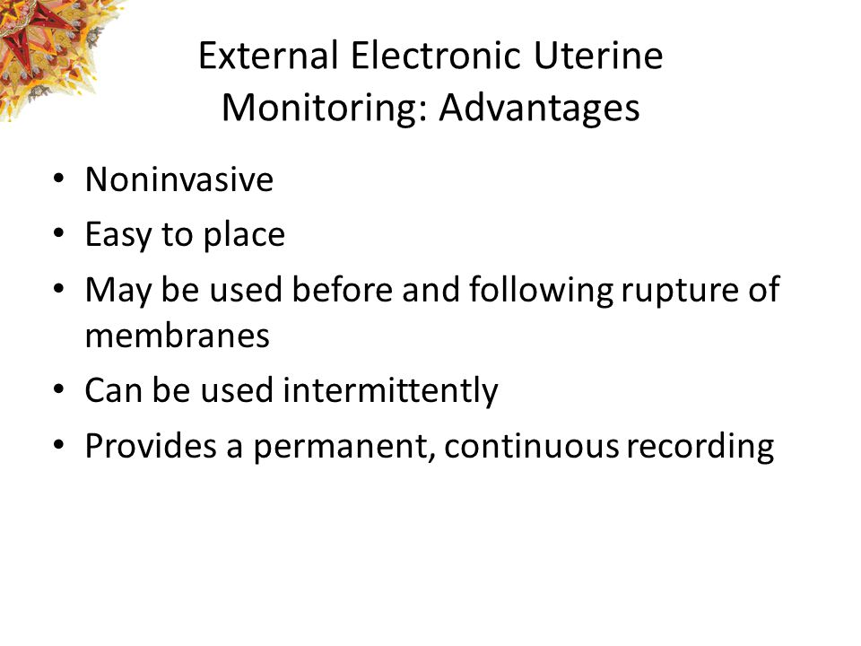 External Electronic Uterine Monitoring: Advantages Noninvasive Easy to place May be used before and following rupture of membranes Can be used intermi