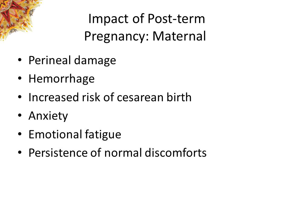 Impact of Post-term Pregnancy: Maternal Perineal damage Hemorrhage Increased risk of cesarean birth Anxiety Emotional fatigue Persistence of normal di