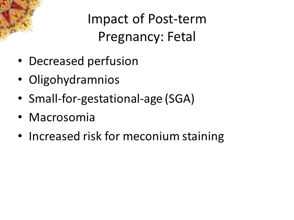 Impact of Post-term Pregnancy: Fetal Decreased perfusion Oligohydramnios Small-for-gestational-age (SGA) Macrosomia Increased risk for meconium staini