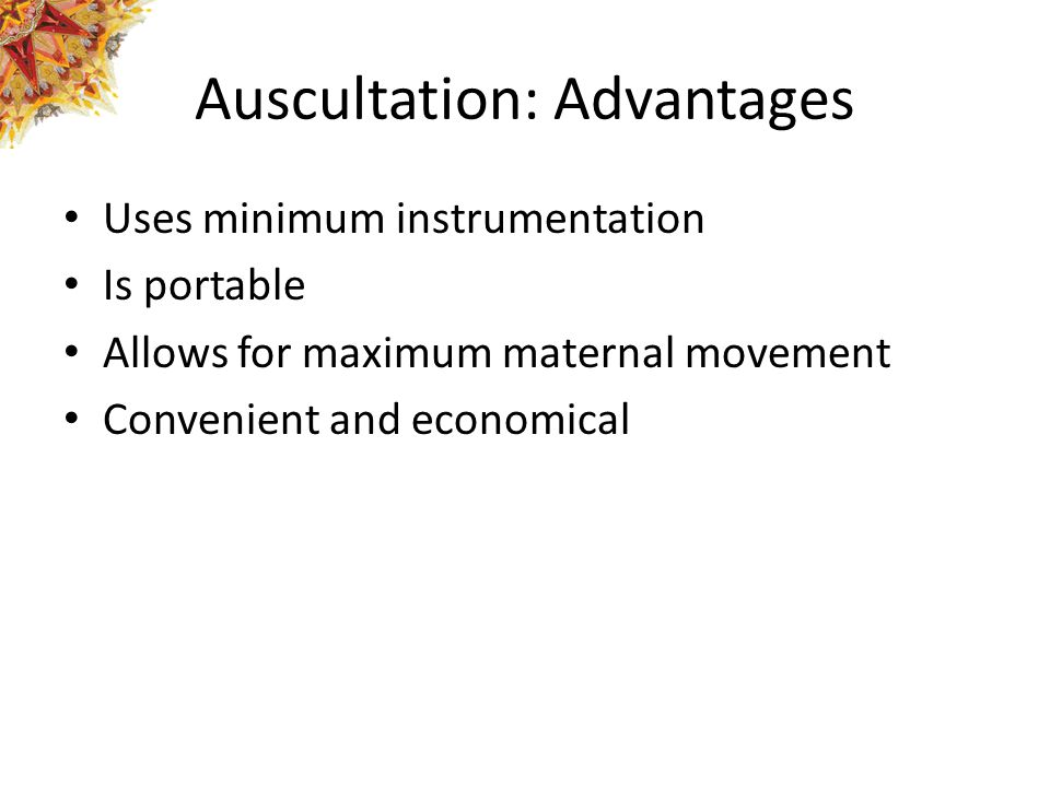 Auscultation: Advantages Uses minimum instrumentation Is portable Allows for maximum maternal movement Convenient and economical