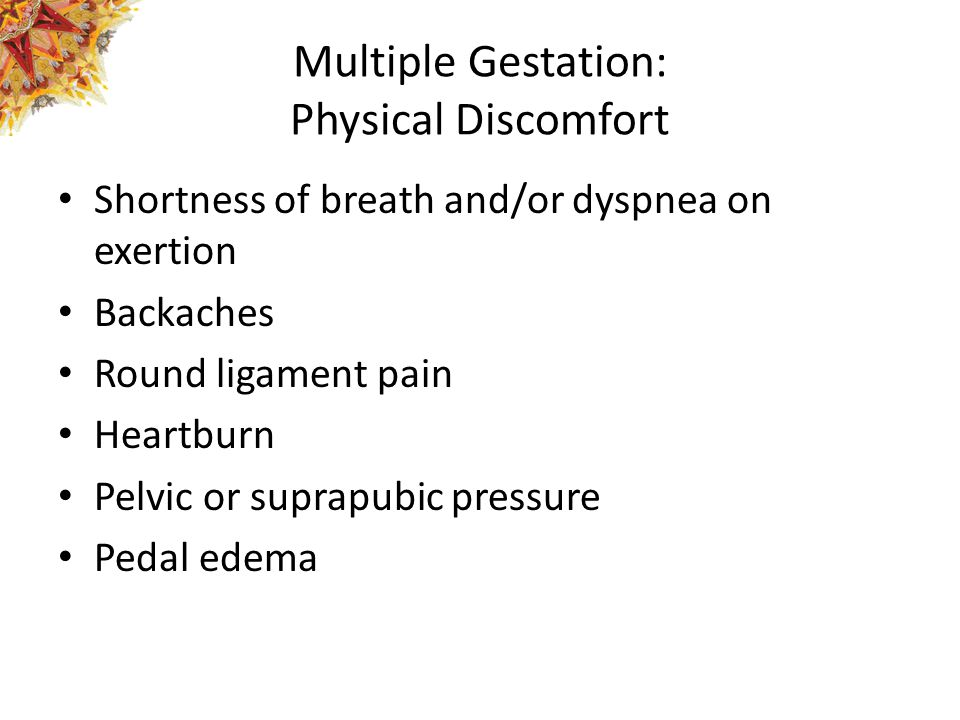 Multiple Gestation: Physical Discomfort Shortness of breath and/or dyspnea on exertion Backaches Round ligament pain Heartburn Pelvic or suprapubic pr