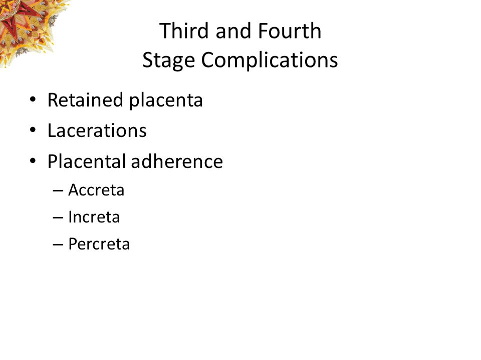 Third and Fourth Stage Complications Retained placenta Lacerations Placental adherence – Accreta – Increta – Percreta