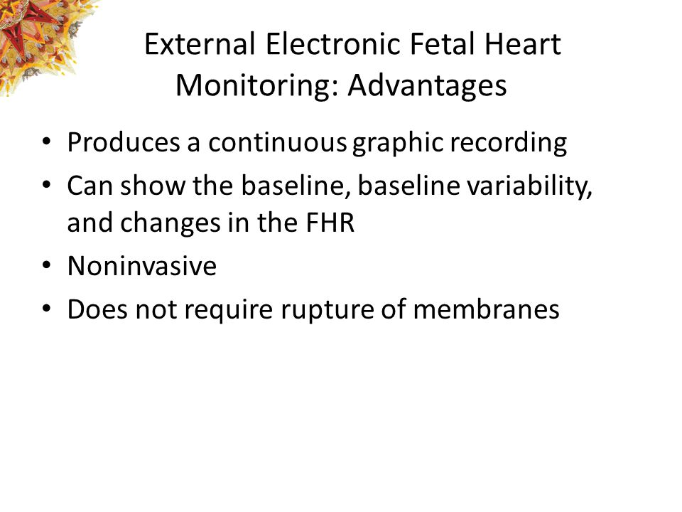 External Electronic Fetal Heart Monitoring: Advantages Produces a continuous graphic recording Can show the baseline, baseline variability, and change