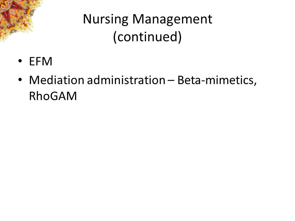 Nursing Management (continued) EFM Mediation administration – Beta-mimetics, RhoGAM