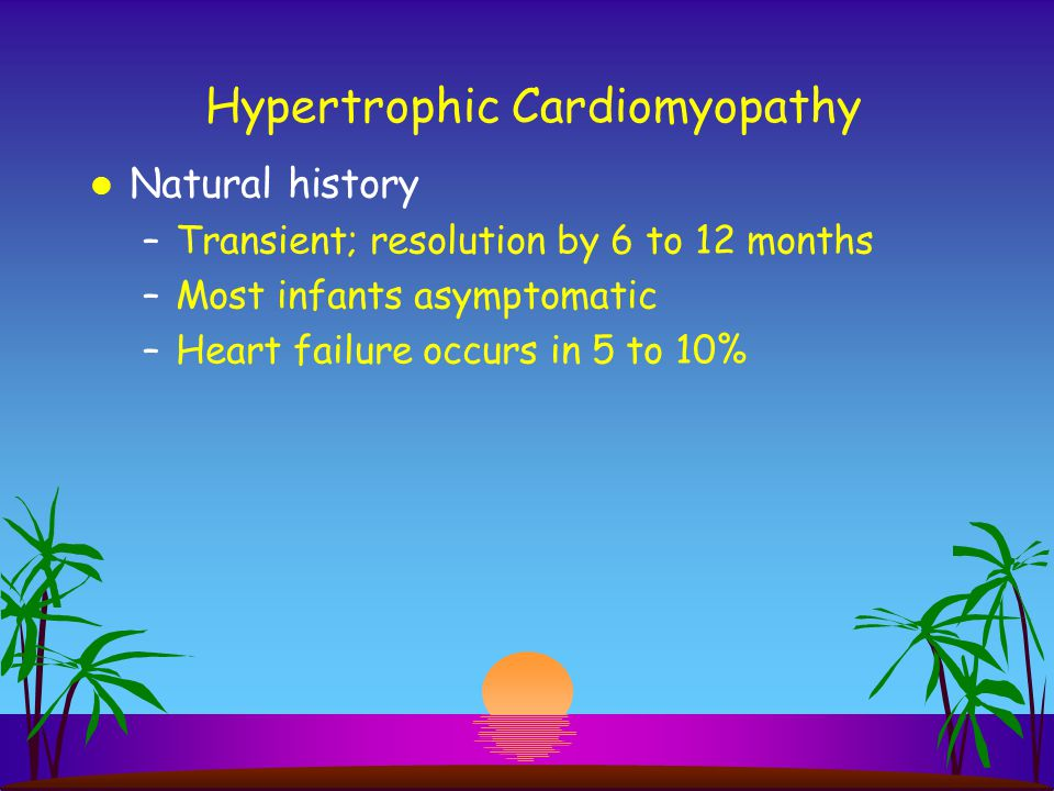 Hypertrophic Cardiomyopathy l Natural history –Transient; resolution by 6 to 12 months –Most infants asymptomatic –Heart failure occurs in 5 to 10%
