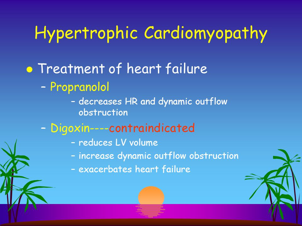 Hypertrophic Cardiomyopathy l Treatment of heart failure –Propranolol –decreases HR and dynamic outflow obstruction –Digoxin----contraindicated –reduc