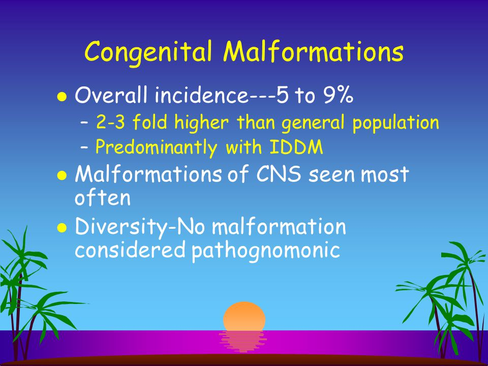 Congenital Malformations l Overall incidence---5 to 9% –2-3 fold higher than general population –Predominantly with IDDM l Malformations of CNS seen m