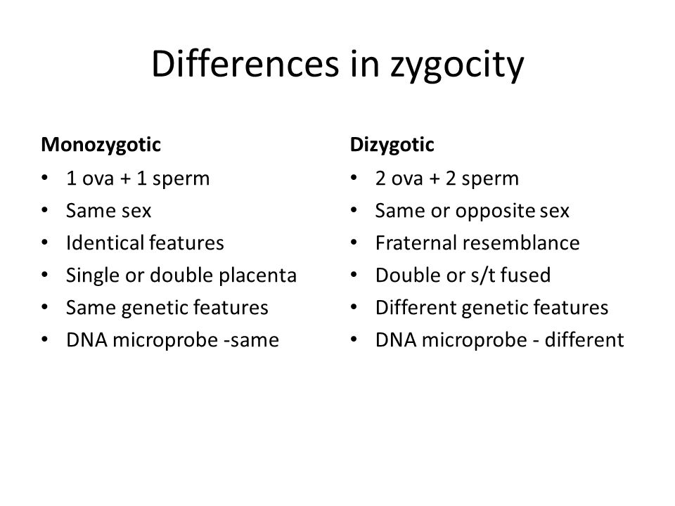 Differences in zygocity Monozygotic 1 ova + 1 sperm Same sex Identical features Single or double placenta Same genetic features DNA microprobe -same D