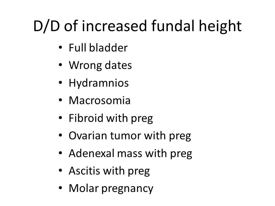 D/D of increased fundal height Full bladder Wrong dates Hydramnios Macrosomia Fibroid with preg Ovarian tumor with preg Adenexal mass with preg Asciti