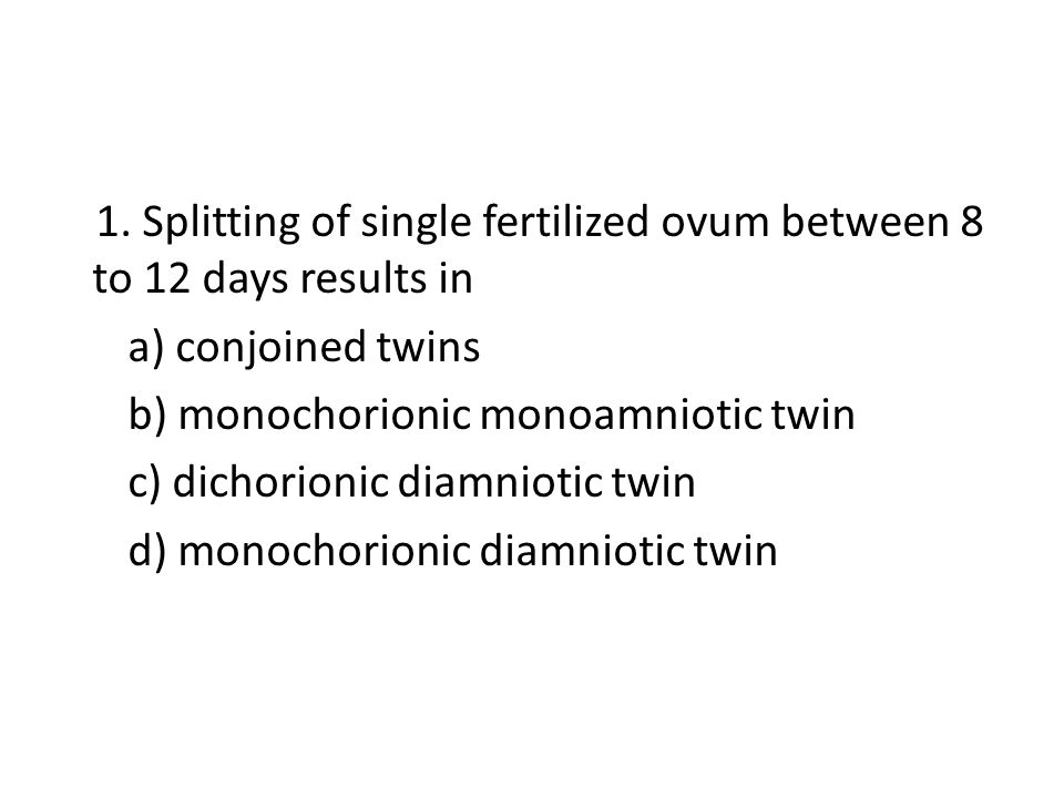 1. Splitting of single fertilized ovum between 8 to 12 days results in a) conjoined twins b) monochorionic monoamniotic twin c) dichorionic diamniotic