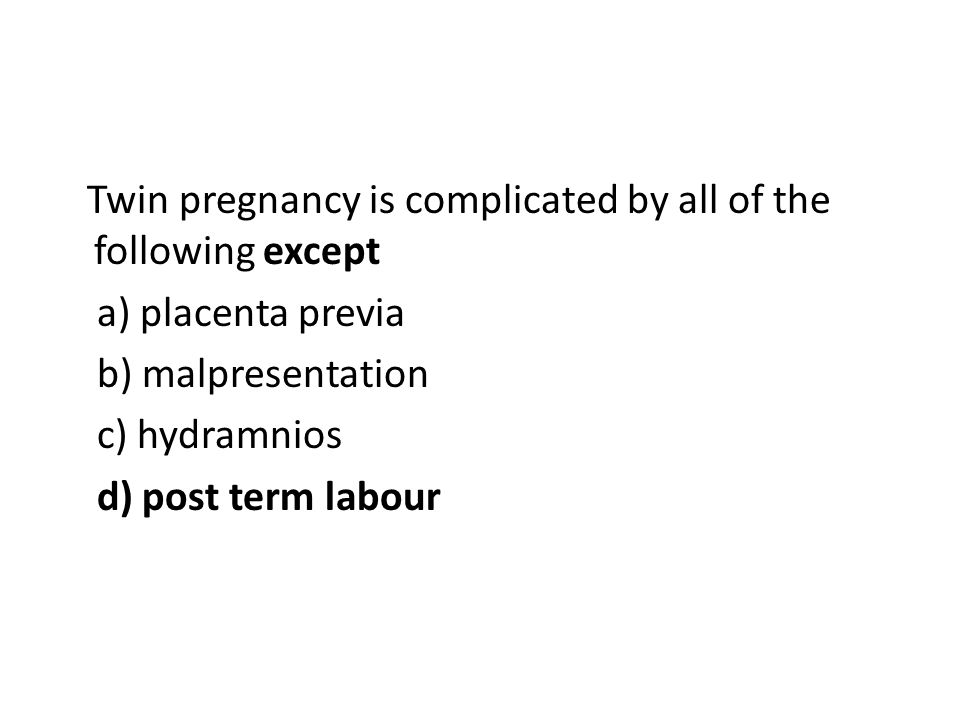 Twin pregnancy is complicated by all of the following except a) placenta previa b) malpresentation c) hydramnios d) post term labour
