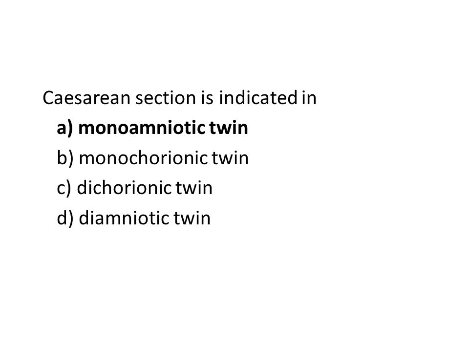 Caesarean section is indicated in a) monoamniotic twin b) monochorionic twin c) dichorionic twin d) diamniotic twin