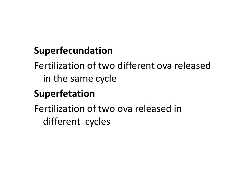 Superfecundation Fertilization of two different ova released in the same cycle Superfetation Fertilization of two ova released in different cycles