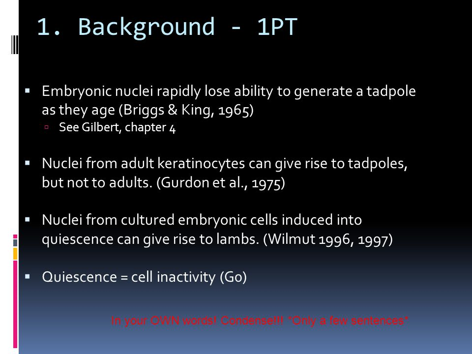 1. Background - 1PT  Embryonic nuclei rapidly lose ability to generate a tadpole as they age (Briggs & King, 1965)  See Gilbert, chapter 4  Nuclei