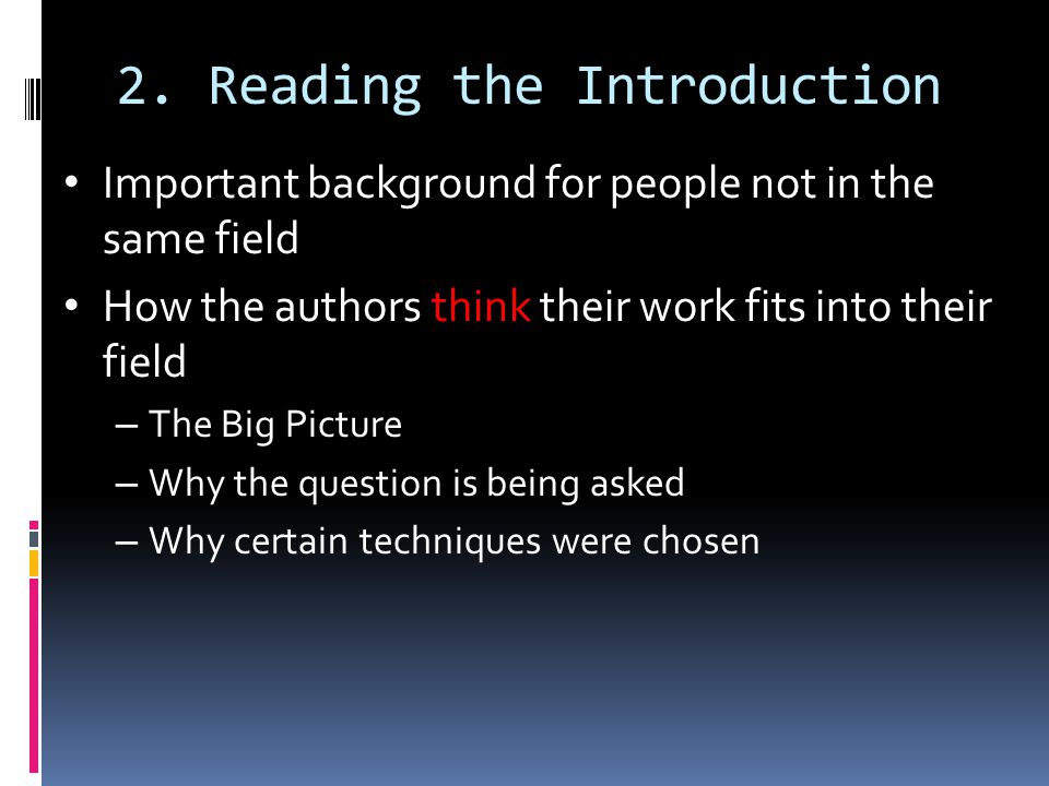 2. Reading the Introduction Important background for people not in the same field How the authors think their work fits into their field – The Big Pic