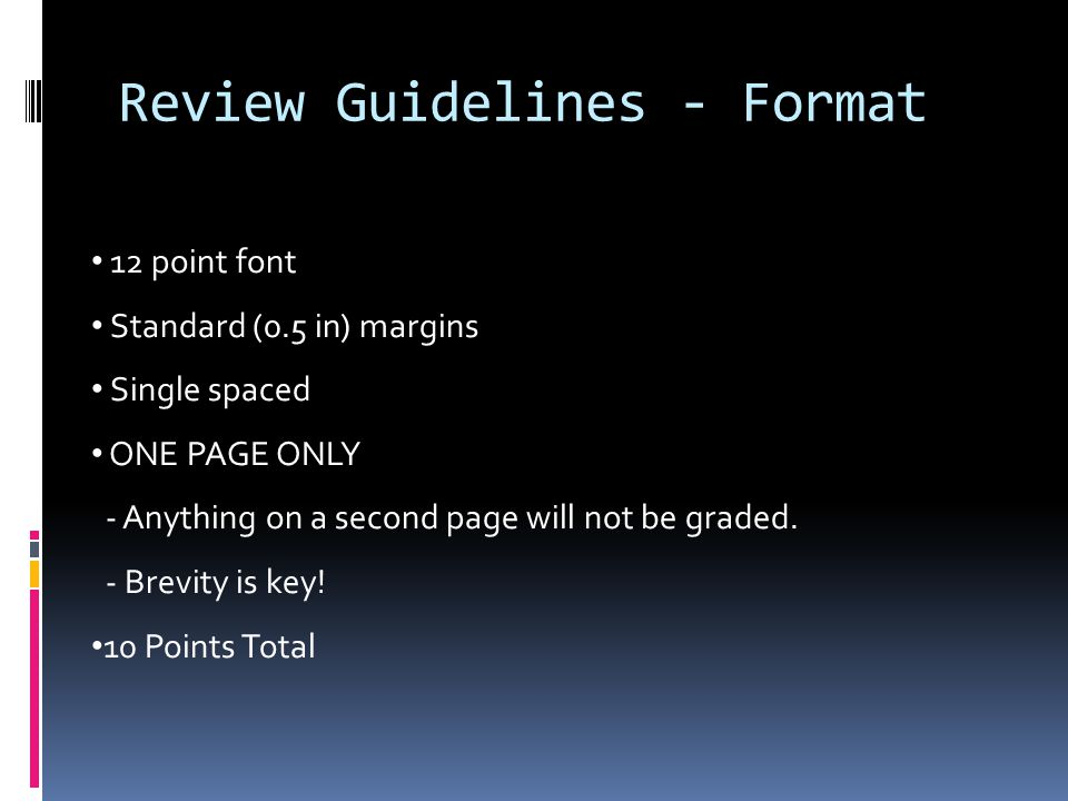 Review Guidelines - Format 12 point font Standard (0.5 in) margins Single spaced ONE PAGE ONLY - Anything on a second page will not be graded.