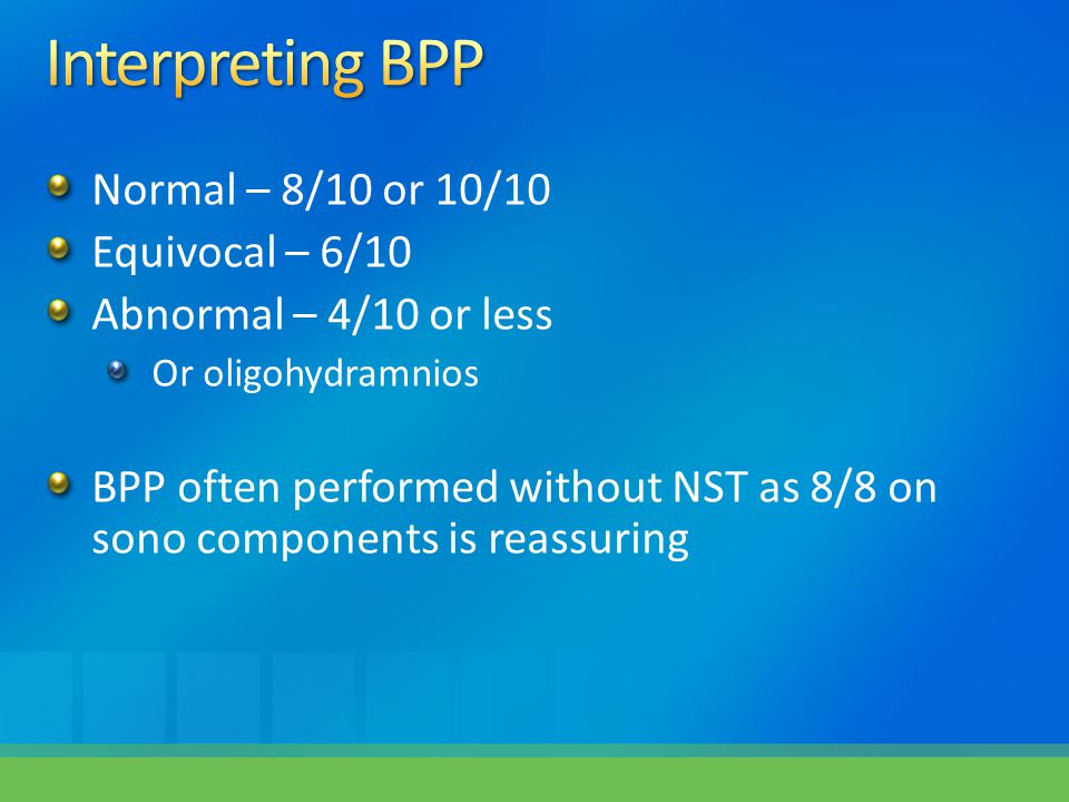 Normal – 8/10 or 10/10 Equivocal – 6/10 Abnormal – 4/10 or less Or oligohydramnios BPP often performed without NST as 8/8 on sono components is reassu