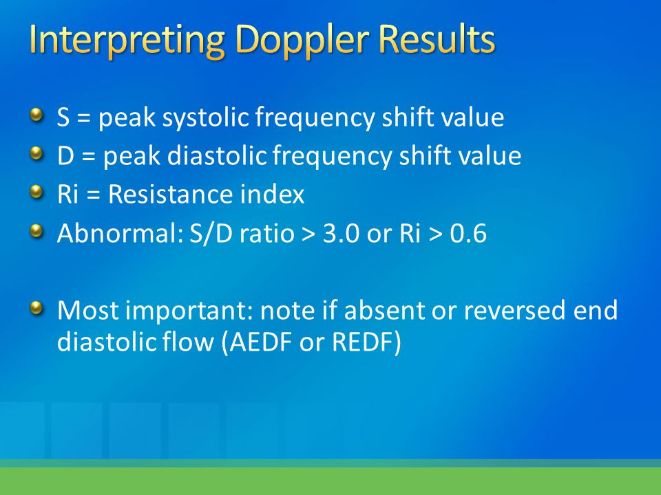S = peak systolic frequency shift value D = peak diastolic frequency shift value Ri = Resistance index Abnormal: S/D ratio > 3.0 or Ri > 0.6 Most impo