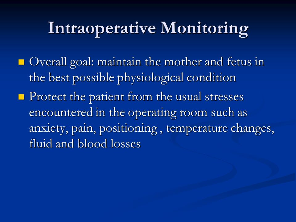 Intraoperative Monitoring Overall goal: maintain the mother and fetus in the best possible physiological condition Overall goal: maintain the mother and fetus in the best possible physiological condition Protect the patient from the usual stresses encountered in the operating room such as anxiety, pain, positioning, temperature changes, fluid and blood losses Protect the patient from the usual stresses encountered in the operating room such as anxiety, pain, positioning, temperature changes, fluid and blood losses
