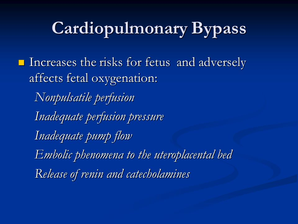 Cardiopulmonary Bypass Increases the risks for fetus and adversely affects fetal oxygenation: Increases the risks for fetus and adversely affects fetal oxygenation: Nonpulsatile perfusion Nonpulsatile perfusion Inadequate perfusion pressure Inadequate perfusion pressure Inadequate pump flow Inadequate pump flow Embolic phenomena to the uteroplacental bed Embolic phenomena to the uteroplacental bed Release of renin and catecholamines Release of renin and catecholamines