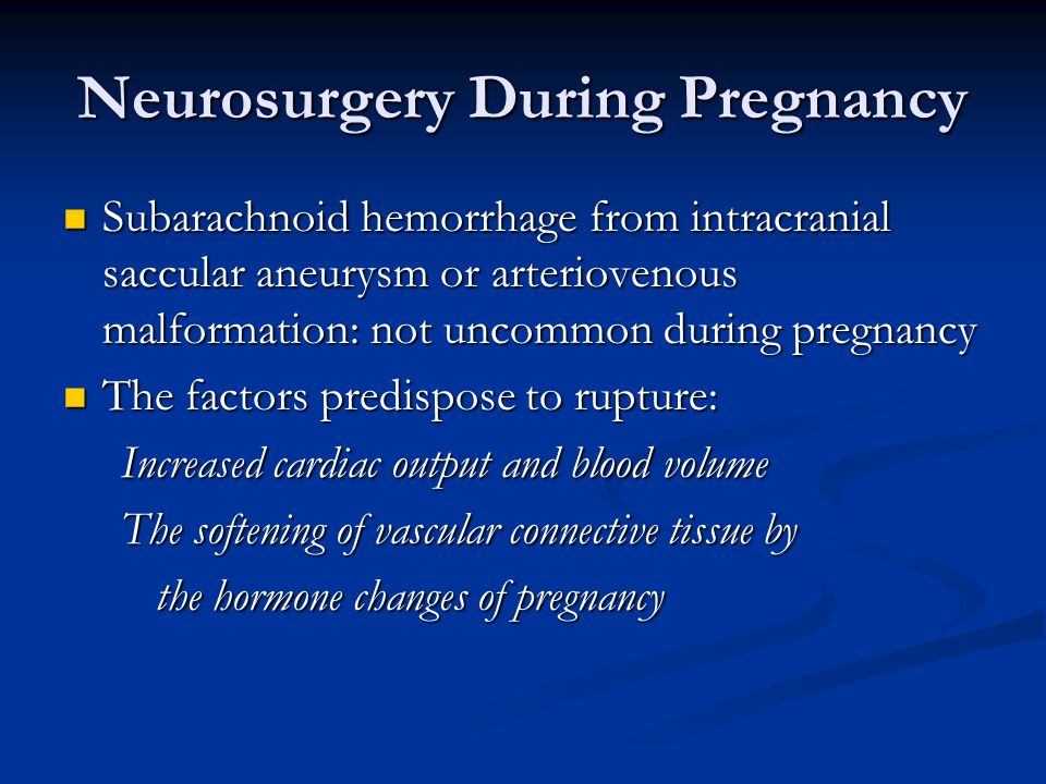 Neurosurgery During Pregnancy Subarachnoid hemorrhage from intracranial saccular aneurysm or arteriovenous malformation: not uncommon during pregnancy