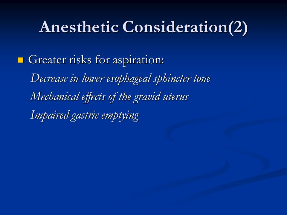 Anesthetic Consideration(2) Greater risks for aspiration: Greater risks for aspiration: Decrease in lower esophageal sphincter tone Decrease in lower esophageal sphincter tone Mechanical effects of the gravid uterus Mechanical effects of the gravid uterus Impaired gastric emptying Impaired gastric emptying