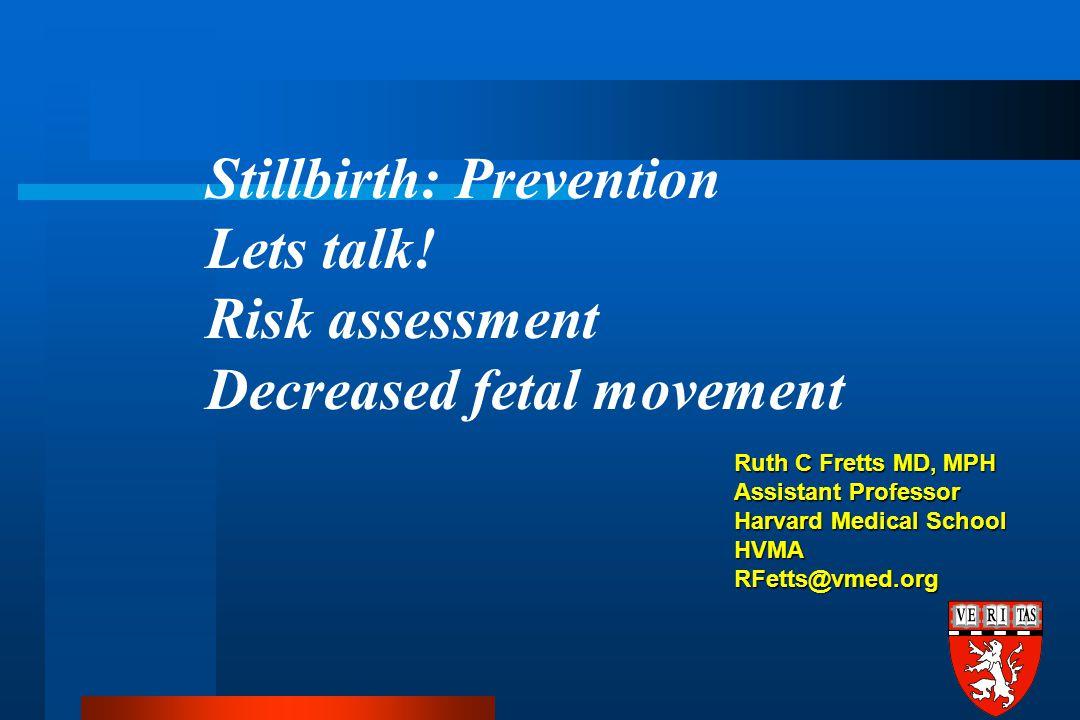 Ruth C Fretts MD, MPH Assistant Professor Harvard Medical School HVMA RFetts@vmed.org Stillbirth: Prevention Lets talk.