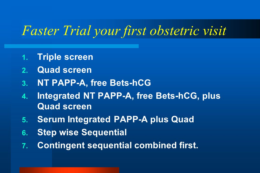 Faster Trial your first obstetric visit 1. Triple screen 2. Quad screen 3. NT PAPP-A, free Bets-hCG 4. Integrated NT PAPP-A, free Bets-hCG, plus Quad