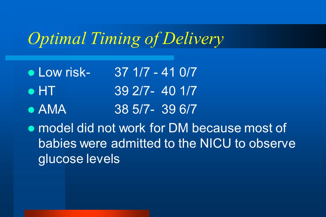 Optimal Timing of Delivery Low risk- 37 1/7 - 41 0/7 HT39 2/7- 40 1/7 AMA38 5/7- 39 6/7 model did not work for DM because most of babies were admitted to the NICU to observe glucose levels