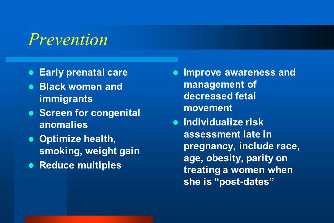 Prevention Early prenatal care Black women and immigrants Screen for congenital anomalies Optimize health, smoking, weight gain Reduce multiples Improve awareness and management of decreased fetal movement Individualize risk assessment late in pregnancy, include race, age, obesity, parity on treating a women when she is post-dates