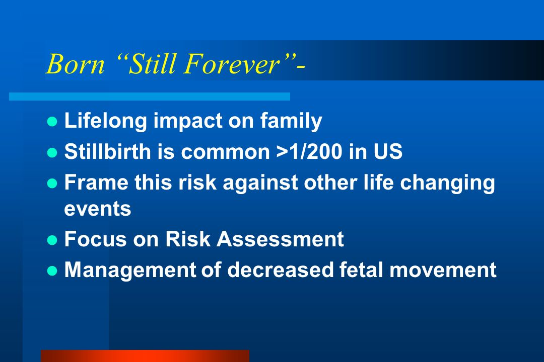 Born Still Forever - Lifelong impact on family Stillbirth is common >1/200 in US Frame this risk against other life changing events Focus on Risk Assessment Management of decreased fetal movement