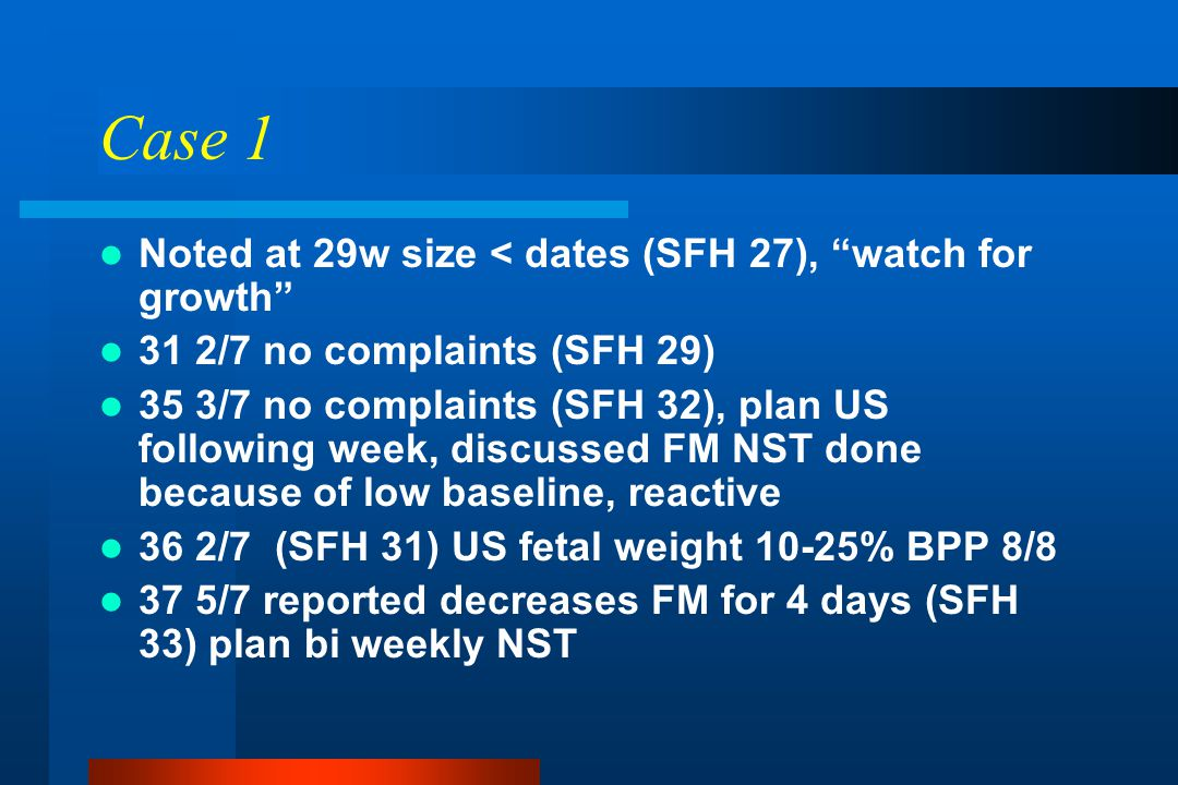 "Case 1 Noted at 29w size < dates (SFH 27), ""watch for growth"" 31 2/7 no complaints (SFH 29) 35 3/7 no complaints (SFH 32), plan US following week, dis"