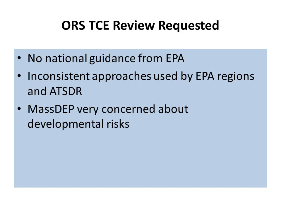 ORS TCE Review Requested No national guidance from EPA Inconsistent approaches used by EPA regions and ATSDR MassDEP very concerned about developmental risks