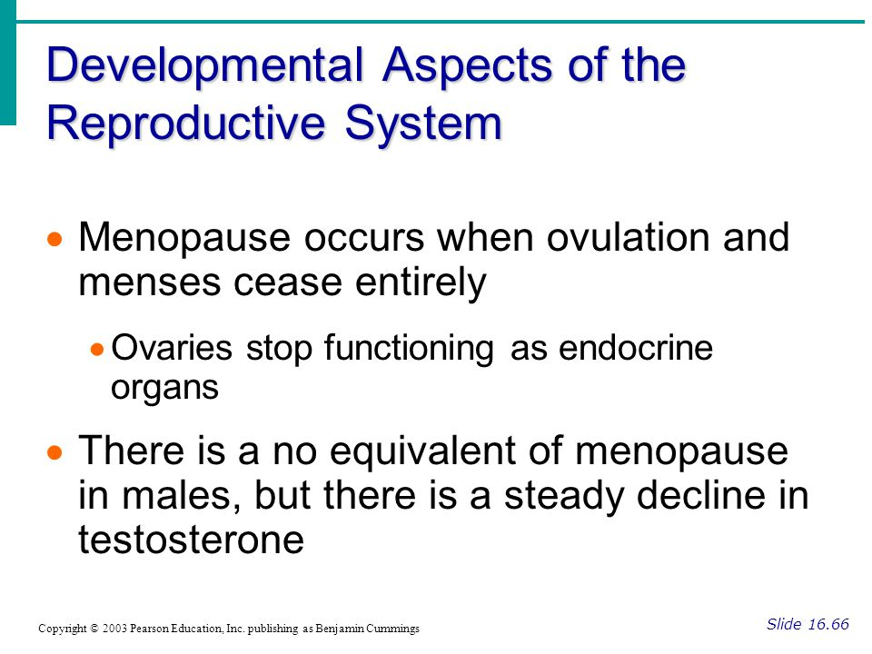 Developmental Aspects of the Reproductive System Slide 16.66 Copyright © 2003 Pearson Education, Inc. publishing as Benjamin Cummings  Menopause occu
