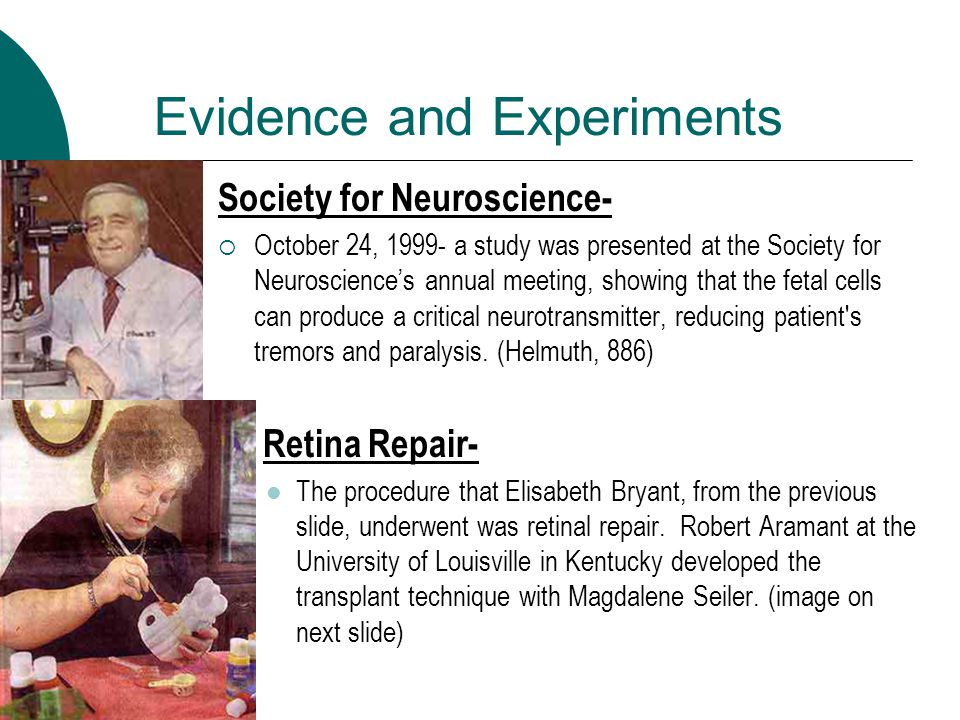 Evidence and Experiments Society for Neuroscience-  October 24, 1999- a study was presented at the Society for Neuroscience's annual meeting, showing that the fetal cells can produce a critical neurotransmitter, reducing patient s tremors and paralysis.
