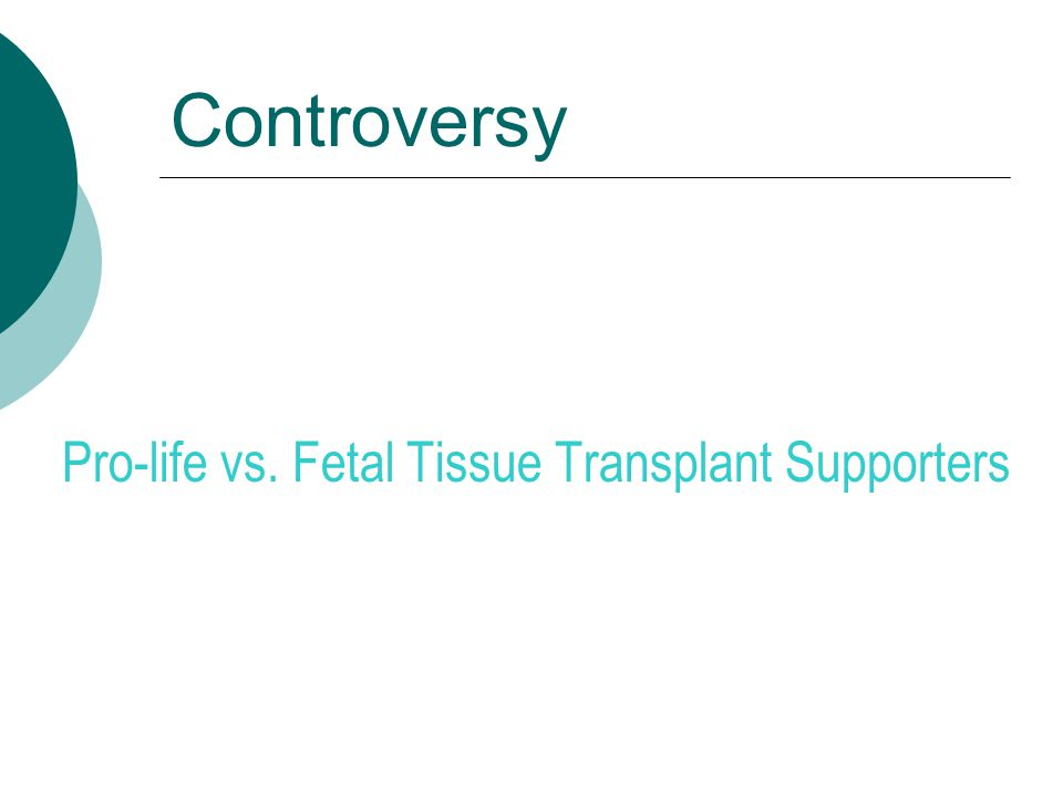 Controversy Pro-life vs. Fetal Tissue Transplant Supporters