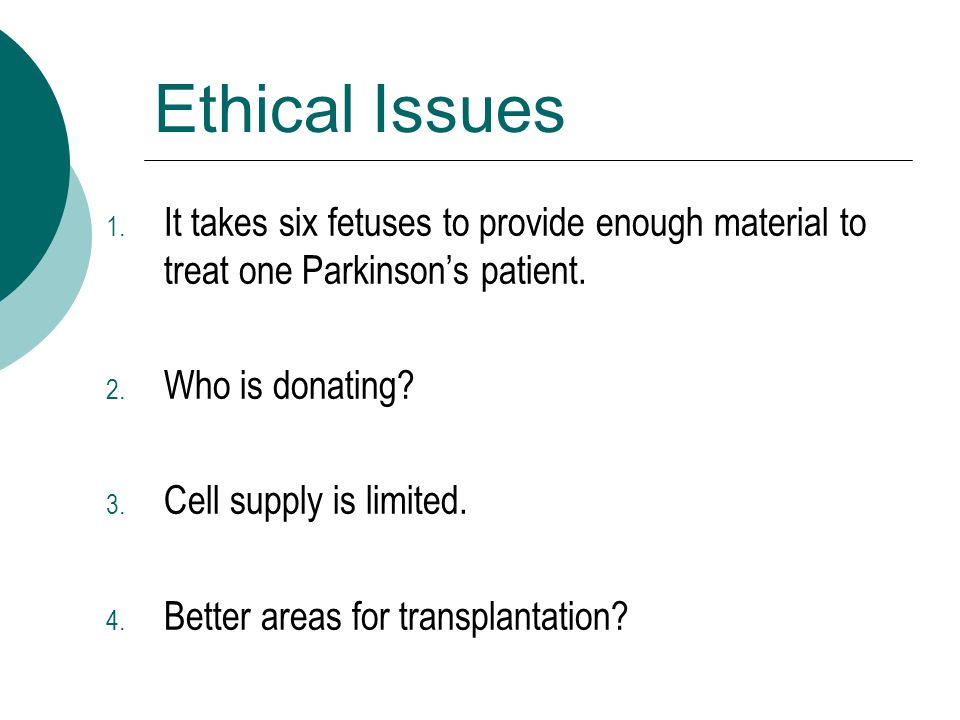 Ethical Issues 1. It takes six fetuses to provide enough material to treat one Parkinson's patient. 2. Who is donating? 3. Cell supply is limited. 4.