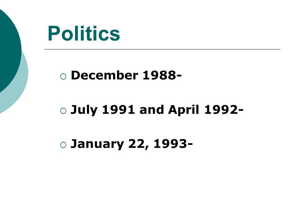 Politics  December 1988-  July 1991 and April 1992-  January 22, 1993-