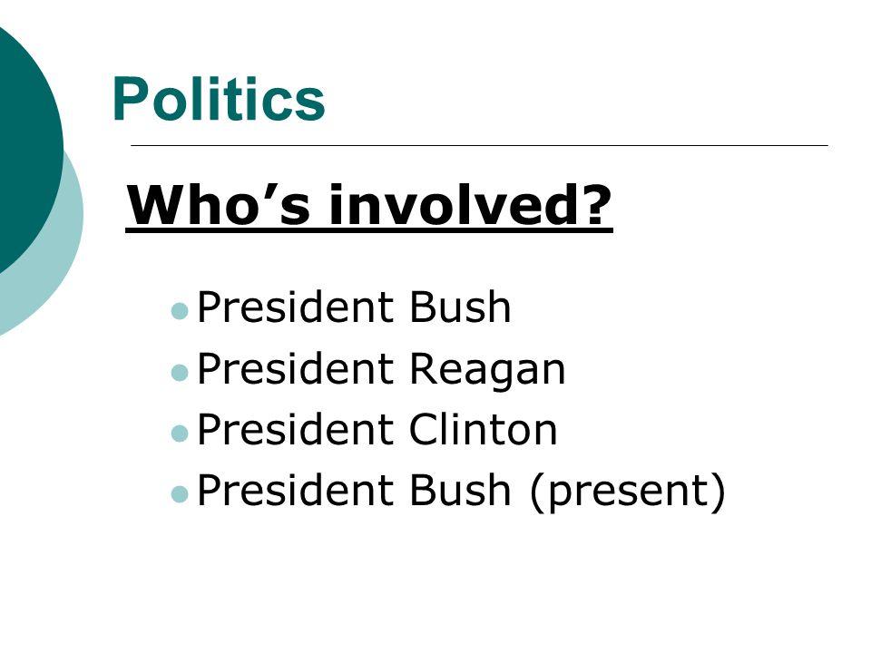 Politics Who's involved President Bush President Reagan President Clinton President Bush (present)
