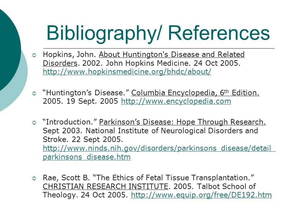 Bibliography/ References  Hopkins, John. About Huntington's Disease and Related Disorders. 2002. John Hopkins Medicine. 24 Oct 2005. http://www.hopki