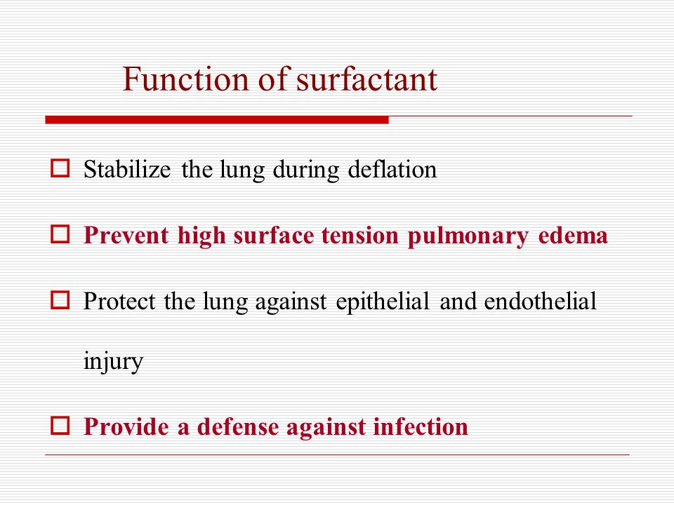 Function of surfactant  Stabilize the lung during deflation  Prevent high surface tension pulmonary edema  Protect the lung against epithelial and endothelial injury  Provide a defense against infection