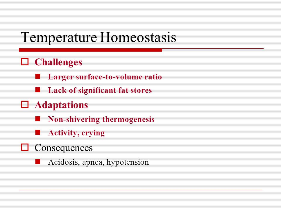 Temperature Homeostasis  Challenges Larger surface-to-volume ratio Lack of significant fat stores  Adaptations Non-shivering thermogenesis Activity, crying  Consequences Acidosis, apnea, hypotension