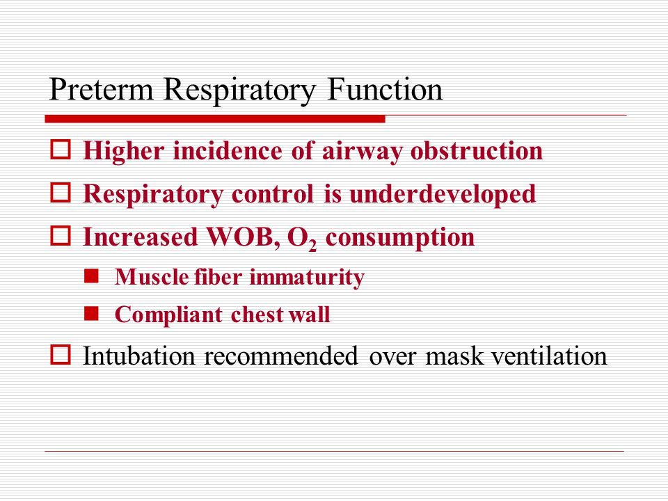 Preterm Respiratory Function  Higher incidence of airway obstruction  Respiratory control is underdeveloped  Increased WOB, O 2 consumption Muscle fiber immaturity Compliant chest wall  Intubation recommended over mask ventilation