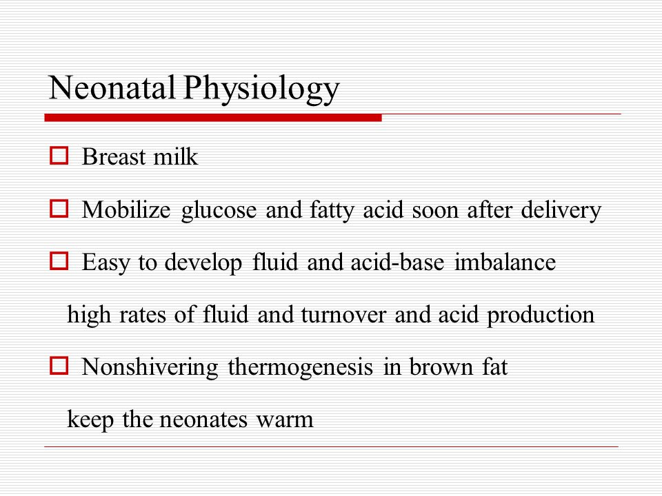 Neonatal Physiology  Breast milk  Mobilize glucose and fatty acid soon after delivery  Easy to develop fluid and acid-base imbalance high rates of fluid and turnover and acid production  Nonshivering thermogenesis in brown fat keep the neonates warm