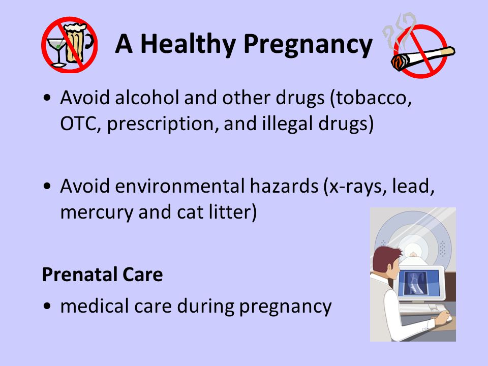 A Healthy Pregnancy Avoid alcohol and other drugs (tobacco, OTC, prescription, and illegal drugs) Avoid environmental hazards (x-rays, lead, mercury a