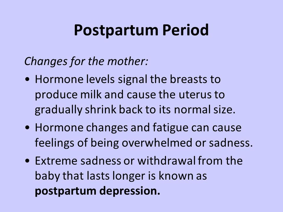 Postpartum Period Changes for the mother: Hormone levels signal the breasts to produce milk and cause the uterus to gradually shrink back to its normal size.