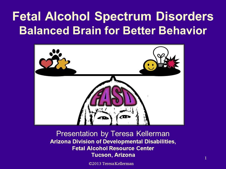 ©2013 Teresa Kellerman 1 Fetal Alcohol Spectrum Disorders Balanced Brain for Better Behavior Presentation by Teresa Kellerman Arizona Division of Developmental Disabilities, Fetal Alcohol Resource Center Tucson, Arizona