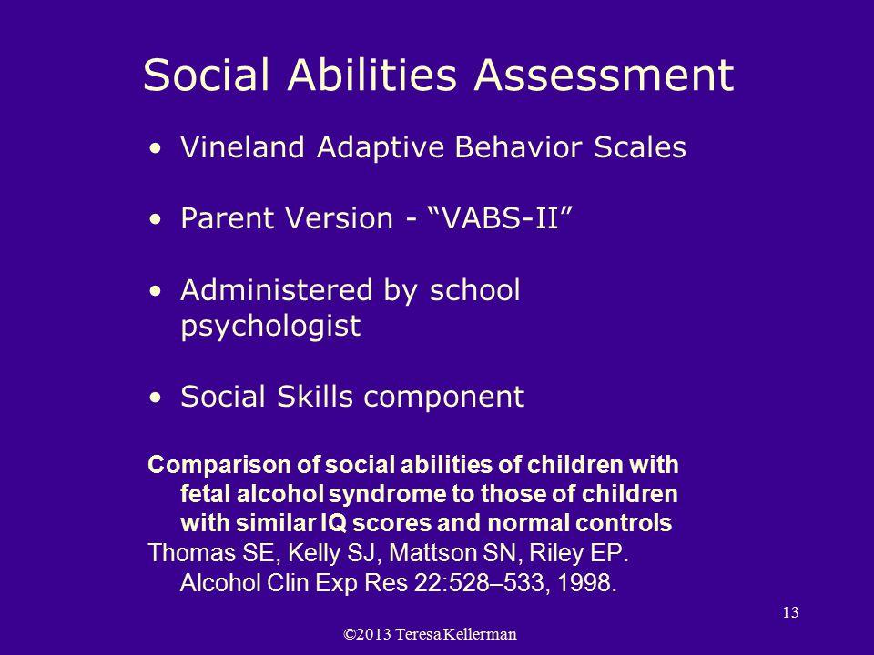 "©2013 Teresa Kellerman 13 Social Abilities Assessment Vineland Adaptive Behavior Scales Parent Version - ""VABS-II"" Administered by school psychologist"